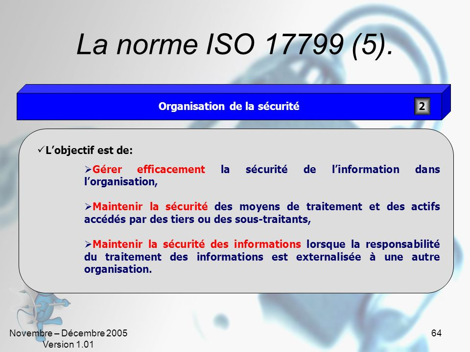 Novembre – Décembre 2005 Version 1.01 63 La norme ISO 17799 (4). Lobjectif est, pour la direction, de: Exprimer formellement la stratégie de sécurité