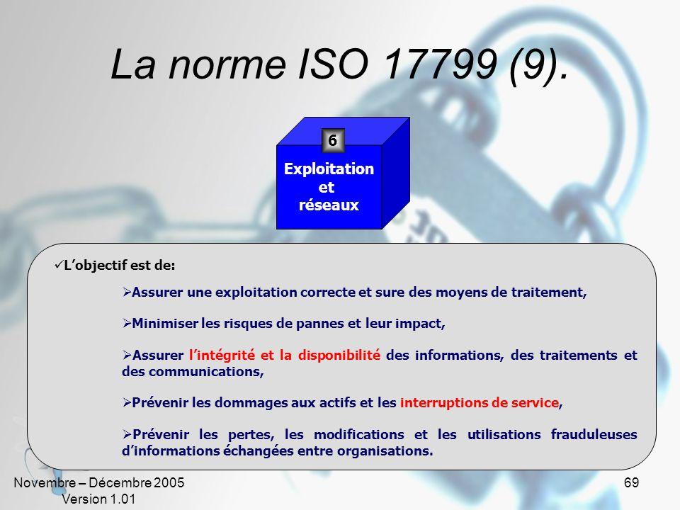 Novembre – Décembre 2005 Version 1.01 68 La norme ISO 17799 (8). Lobjectif est de: Prévenir les accès non autorisés, les dommages et les interférences