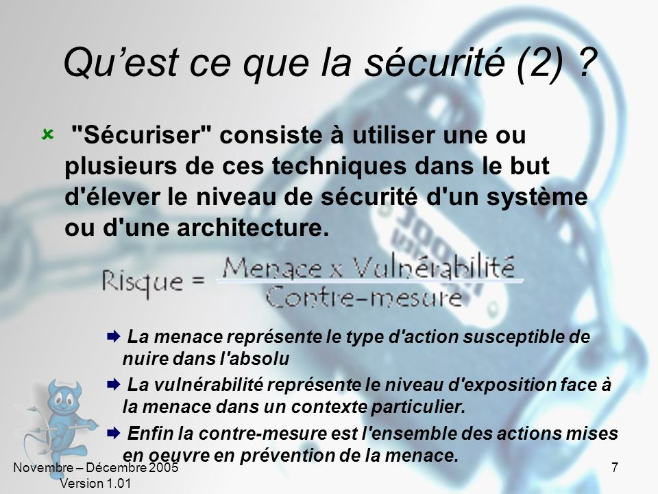 Novembre – Décembre 2005 Version 1.01 6 Quest ce que la sécurité ? La sécurité recouvre l'ensemble de techniques informatiques permettant de réduire a