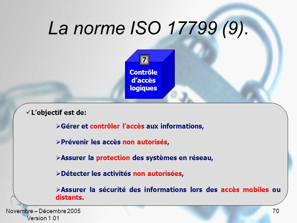 Novembre – Décembre 2005 Version 1.01 69 La norme ISO 17799 (9). Lobjectif est de: Assurer une exploitation correcte et sure des moyens de traitement,