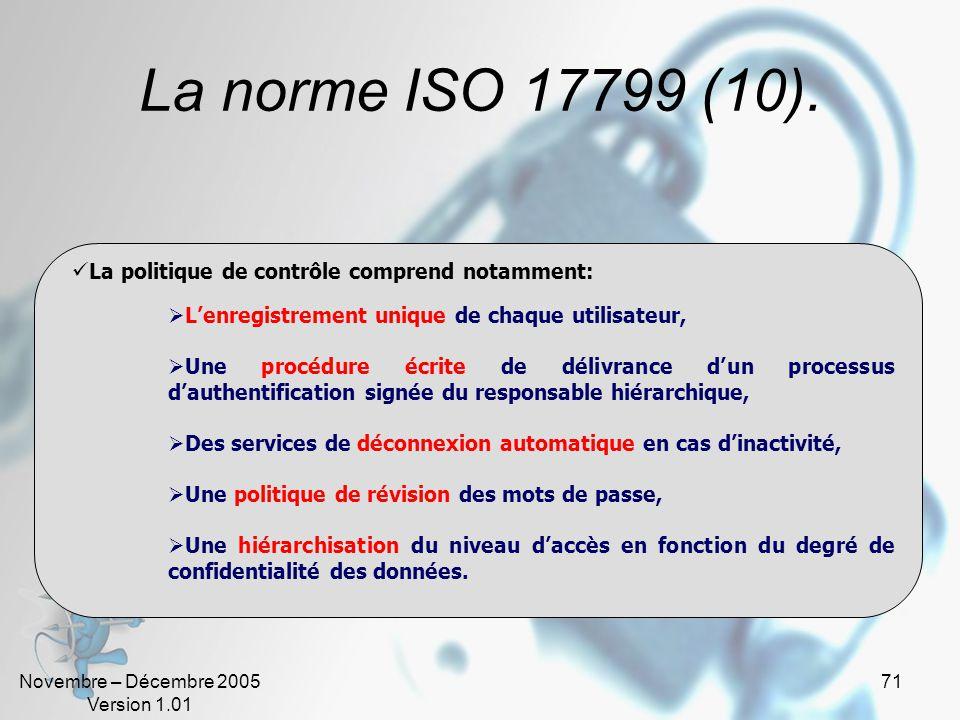 Novembre – Décembre 2005 Version 1.01 70 La norme ISO 17799 (9). Lobjectif est de: Gérer et contrôler laccès aux informations, Prévenir les accès non