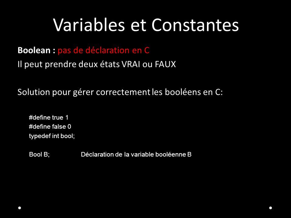 Variables et Constantes Boolean : pas de déclaration en C Il peut prendre deux états VRAI ou FAUX Solution pour gérer correctement les booléens en C: #define true 1 #define false 0 typedef int bool; Bool B; Déclaration de la variable booléenne B