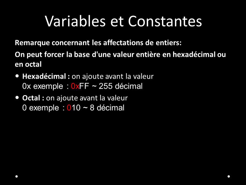 Variables et Constantes Remarque concernant les affectations de entiers: On peut forcer la base d une valeur entière en hexadécimal ou en octal Hexadécimal : on ajoute avant la valeur 0x exemple : 0xFF ~ 255 décimal Octal : on ajoute avant la valeur 0 exemple : 010 ~ 8 décimal