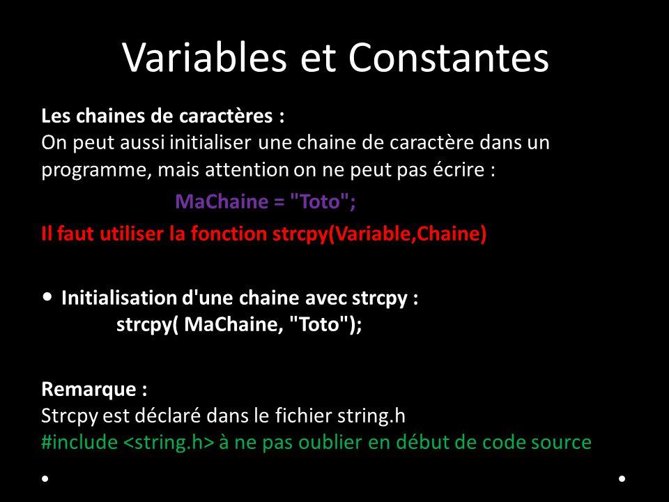 Variables et Constantes Les chaines de caractères : On peut aussi initialiser une chaine de caractère dans un programme, mais attention on ne peut pas écrire : MaChaine = Toto ; Il faut utiliser la fonction strcpy(Variable,Chaine) Initialisation d une chaine avec strcpy : strcpy( MaChaine, Toto ); Remarque : Strcpy est déclaré dans le fichier string.h #include à ne pas oublier en début de code source