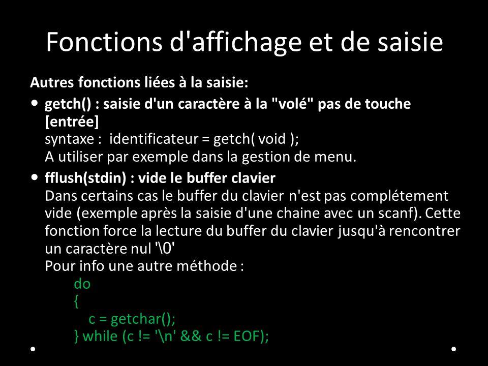 Fonctions d affichage et de saisie Autres fonctions liées à la saisie: getch() : saisie d un caractère à la volé pas de touche [entrée] syntaxe : identificateur = getch( void ); A utiliser par exemple dans la gestion de menu.