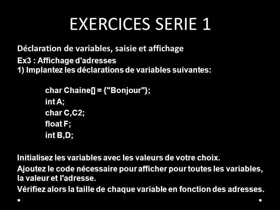 EXERCICES SERIE 1 Déclaration de variables, saisie et affichage Ex3 : Affichage d adresses 1) Implantez les déclarations de variables suivantes: char Chaine[] = { Bonjour }; int A; char C,C2; float F; int B,D; Initialisez les variables avec les valeurs de votre choix.