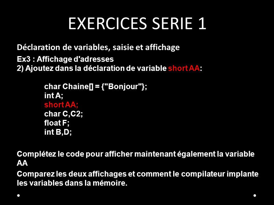 EXERCICES SERIE 1 Déclaration de variables, saisie et affichage Ex3 : Affichage d adresses 2) Ajoutez dans la déclaration de variable short AA: char Chaine[] = { Bonjour }; int A; short AA; char C,C2; float F; int B,D; Complétez le code pour afficher maintenant également la variable AA Comparez les deux affichages et comment le compilateur implante les variables dans la mémoire.