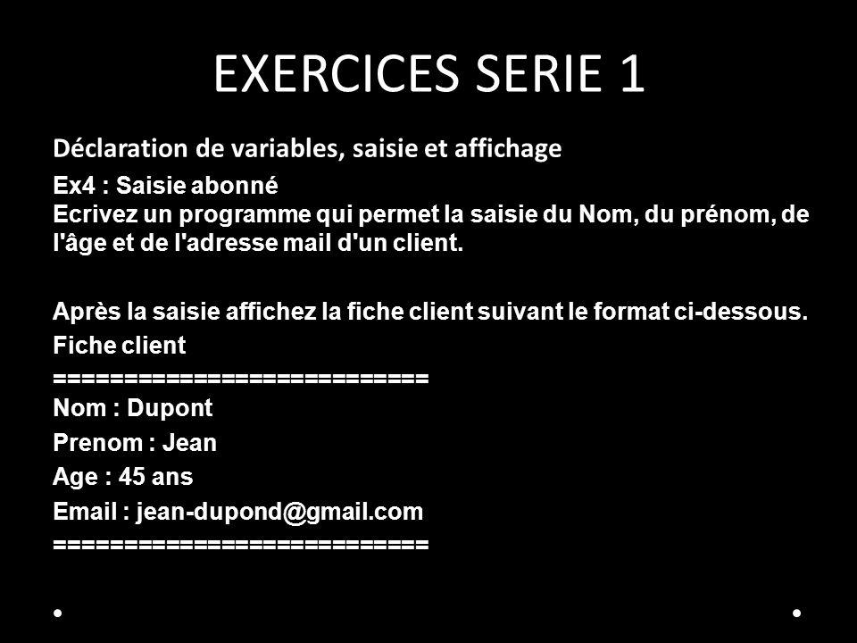 EXERCICES SERIE 1 Déclaration de variables, saisie et affichage Ex4 : Saisie abonné Ecrivez un programme qui permet la saisie du Nom, du prénom, de l'