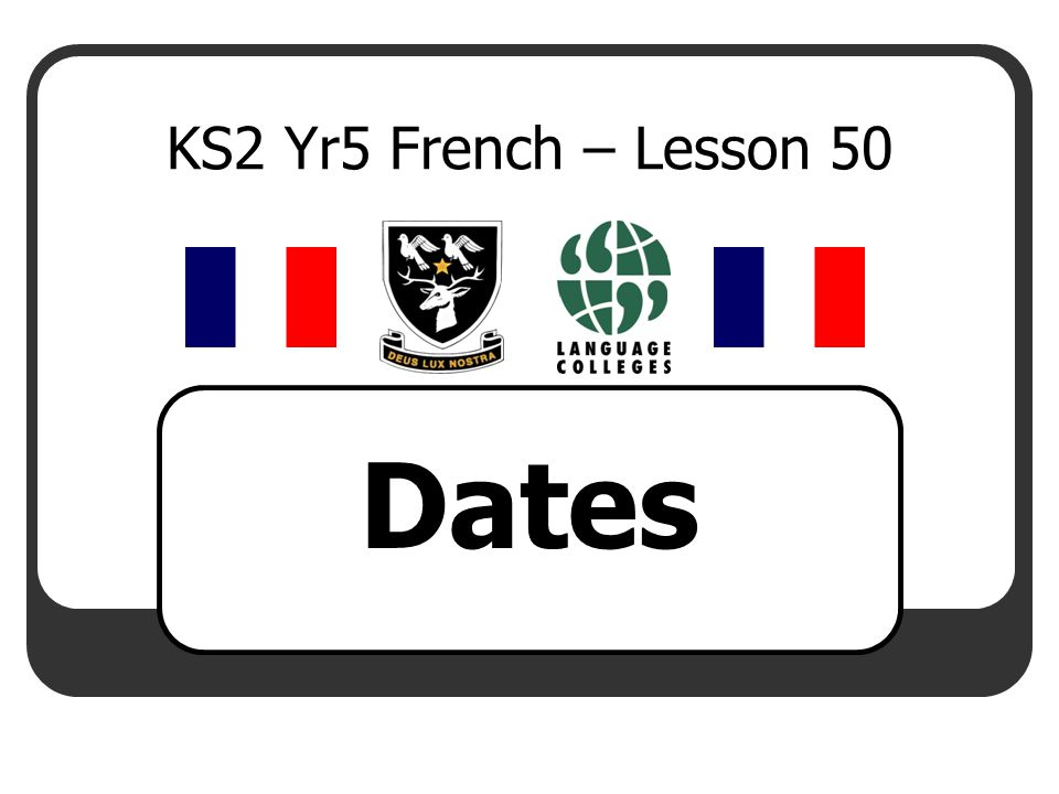 LEARNING OBJECTIVE To say the date in French