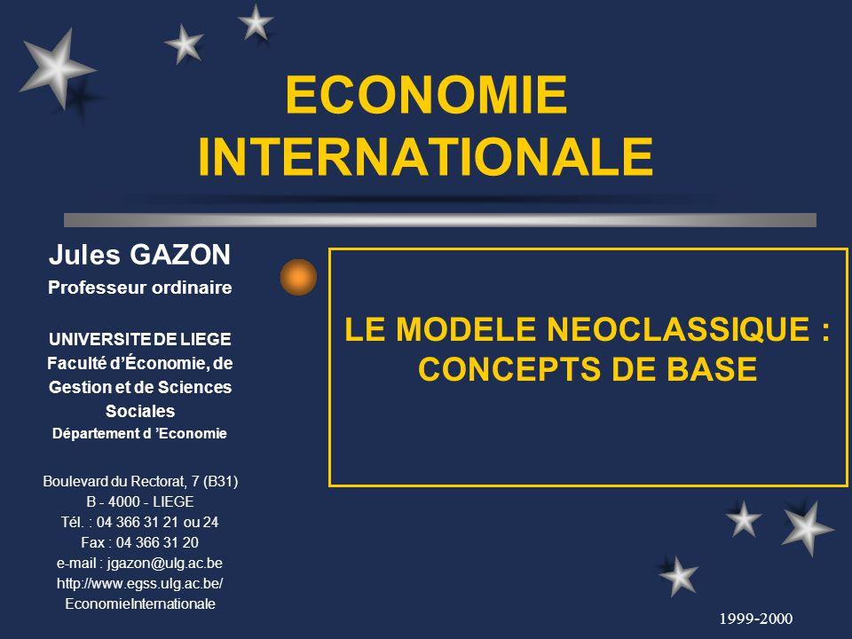 1999-2000 ECONOMIE INTERNATIONALE LE MODELE NEOCLASSIQUE : CONCEPTS DE BASE Jules GAZON Professeur ordinaire UNIVERSITE DE LIEGE Faculté dÉconomie, de