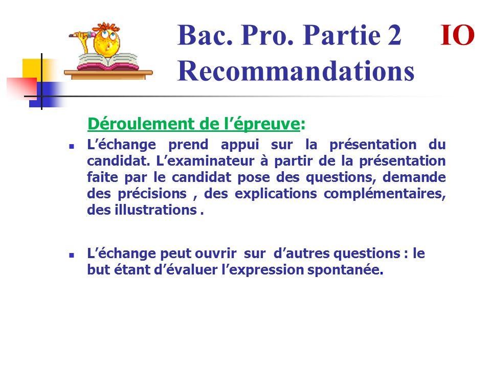 Bac. Pro. Partie 2 IO Recommandations Déroulement de lépreuve: Léchange prend appui sur la présentation du candidat. Lexaminateur à partir de la prése