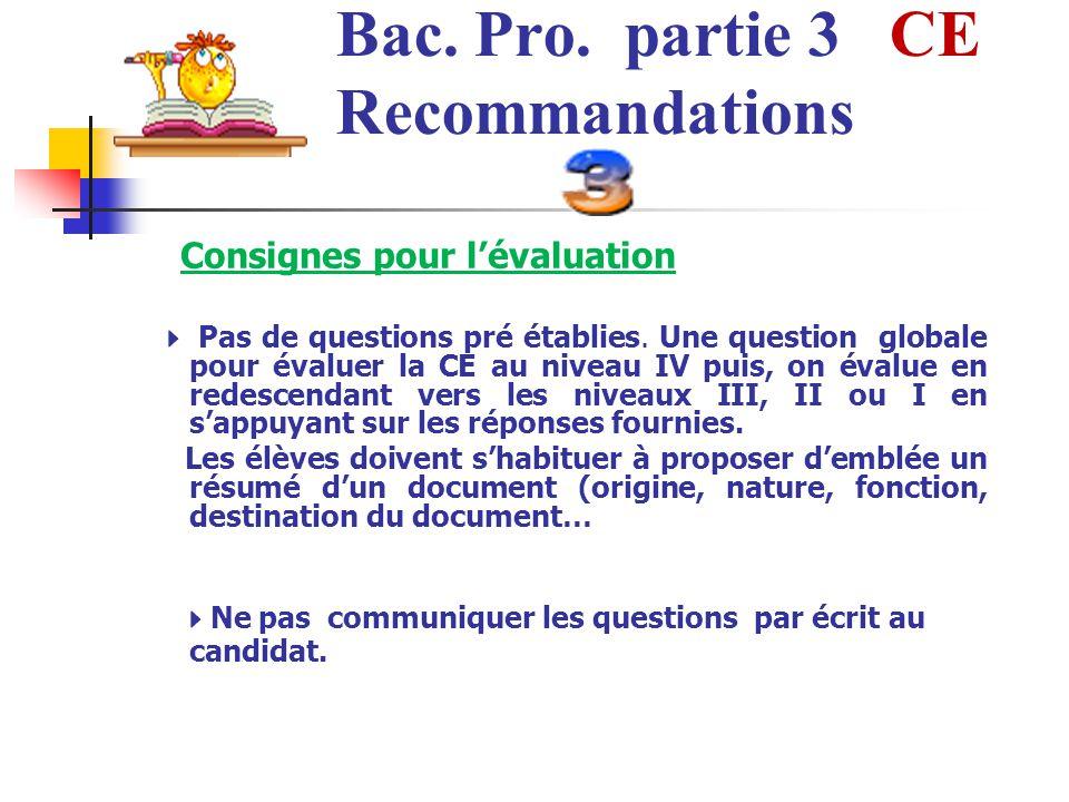 Bac. Pro. partie 3 CE Recommandations Consignes pour lévaluation Pas de questions pré établies. Une question globale pour évaluer la CE au niveau IV p