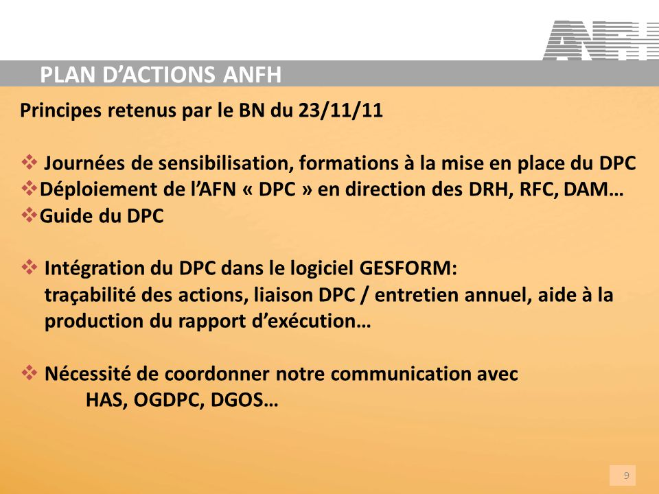 Principes retenus par le BN du 23/11/11 Journées de sensibilisation, formations à la mise en place du DPC Déploiement de lAFN « DPC » en direction des DRH, RFC, DAM… Guide du DPC Intégration du DPC dans le logiciel GESFORM: traçabilité des actions, liaison DPC / entretien annuel, aide à la production du rapport dexécution… Nécessité de coordonner notre communication avec HAS, OGDPC, DGOS… 9 PLAN DACTIONS ANFH