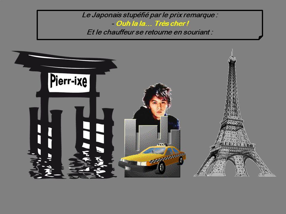 Même sil est agacé, le chauffeur ne bronche pas. Il poursuit sa route jusquà la Tour Eiffel et débarque son passager : - Voilà Monsieur, ça vous fera