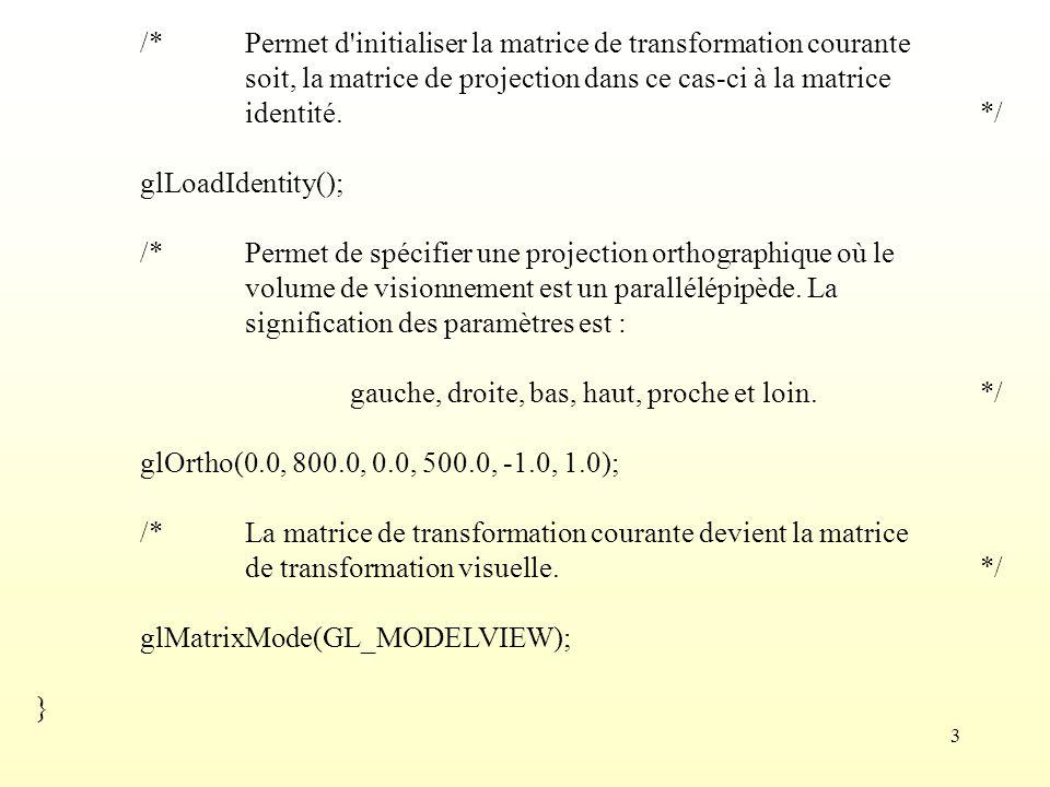 4 void Affichage_Triangle( void ) { Point_3D A(200, 100, 0); Point_3D B(100, 200, 0); Point_3D C(100, 100, 0); Triangle_3D T1(A, B, C); A[1] += 100;A[2] += 100; B[1] += 100;B[2] += 100; C[1] += 100;C[2] += 100;Triangle_3D T2(A, B, C); A[1] += 100;A[2] += 100; B[1] += 100;B[2] += 100; C[1] += 100;C[2] += 100;Triangle_3D T3(A, B, C); /*Permet d effacer l écran en utilisant la couleur de fond.*/ glClear(GL_COLOR_BUFFER_BIT); Couleur_RVB C1(1, 0, 0);Afficher(T1, sommets, C1); Couleur_RVB C2(0, 1, 0);Afficher(T2, contour, C2); Couleur_RVB C3(0, 0, 1);Afficher(T3, surface, C3); /*Permet de s assurer que l exécution des primitives d affichage est complétée.*/ glFlush(); }