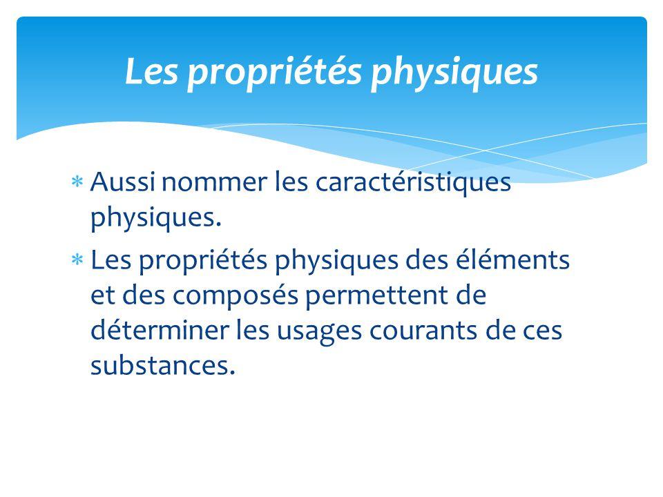 Aussi nommer les caractéristiques physiques. Les propriétés physiques des éléments et des composés permettent de déterminer les usages courants de ces