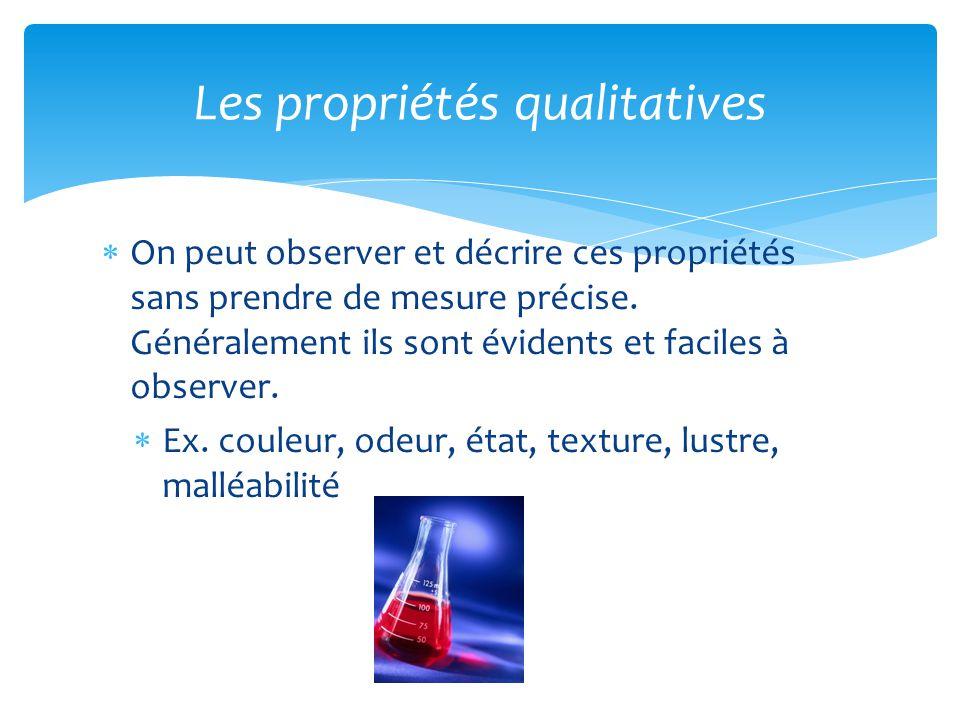 On peut observer et décrire ces propriétés sans prendre de mesure précise. Généralement ils sont évidents et faciles à observer. Ex. couleur, odeur, é