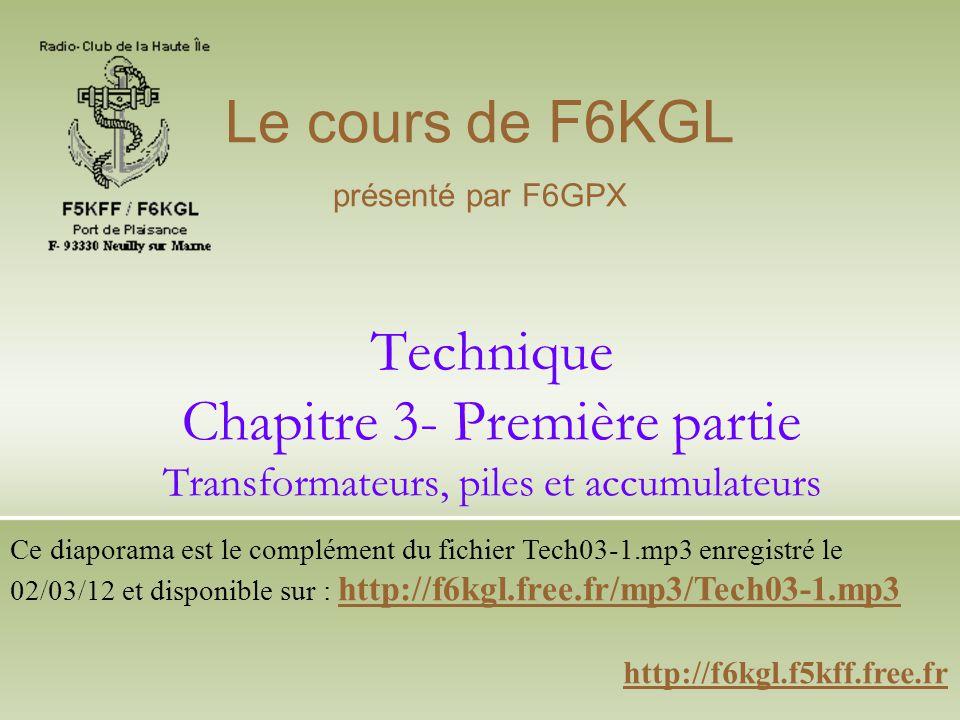 Technique Chapitre 3- Première partie Transformateurs, piles et accumulateurs http://f6kgl.f5kff.free.fr Le cours de F6KGL présenté par F6GPX Ce diapo