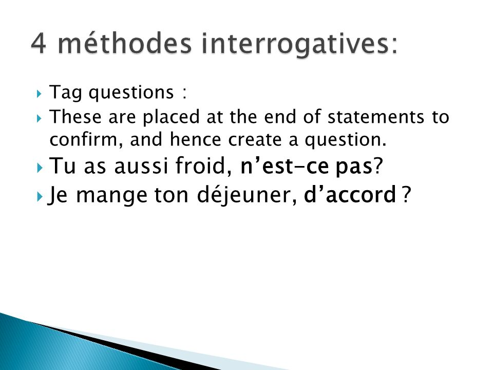 Tag questions : These are placed at the end of statements to confirm, and hence create a question.