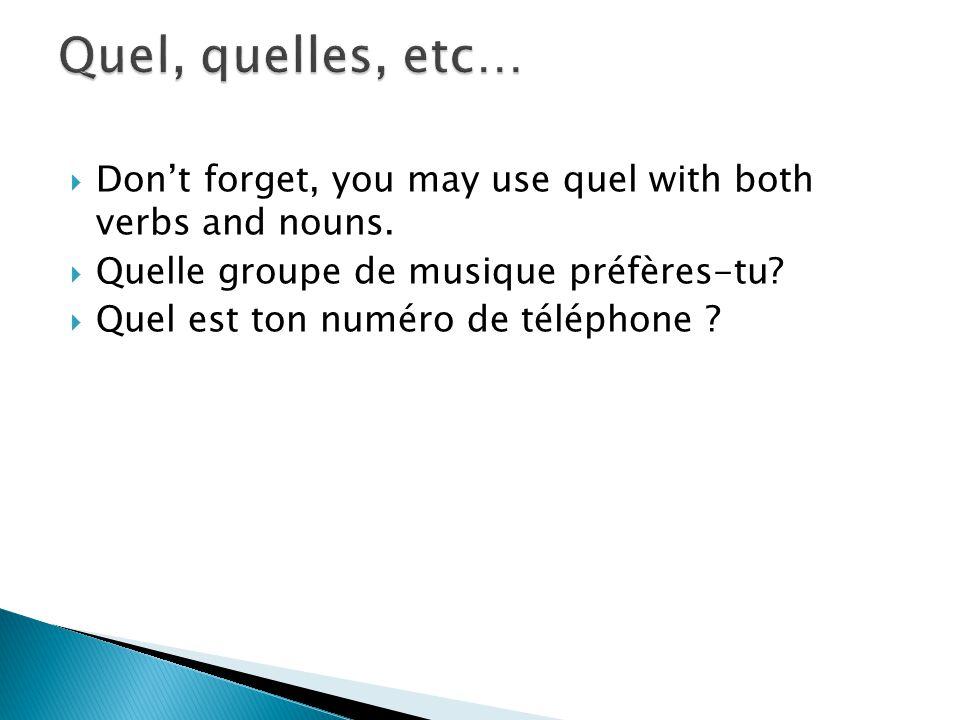 Dont forget, you may use quel with both verbs and nouns. Quelle groupe de musique préfères-tu? Quel est ton numéro de téléphone ?
