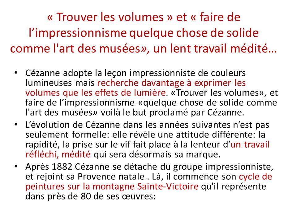« Trouver les volumes » et « faire de limpressionnisme quelque chose de solide comme l'art des musées», un lent travail médité… Cézanne adopte la leço