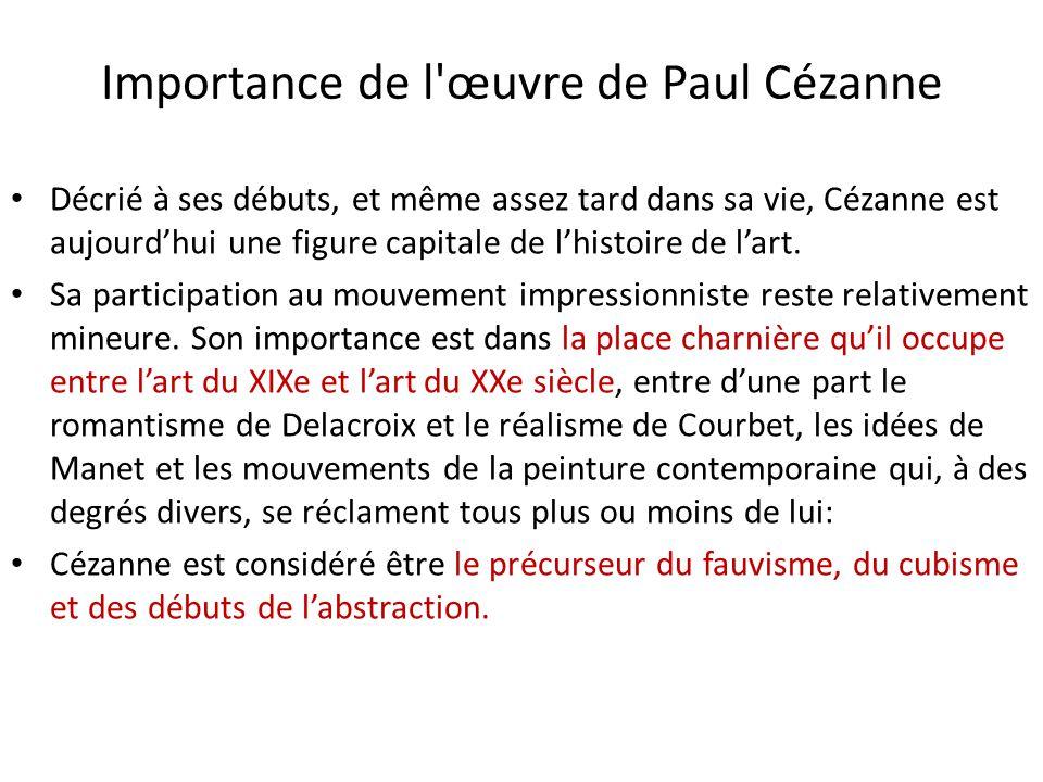 Importance de l'œuvre de Paul Cézanne Décrié à ses débuts, et même assez tard dans sa vie, Cézanne est aujourdhui une figure capitale de lhistoire de