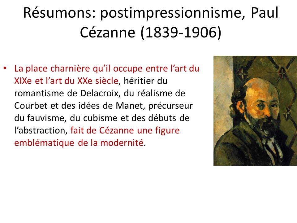 Résumons: postimpressionnisme, Paul Cézanne (1839-1906) La place charnière quil occupe entre lart du XIXe et lart du XXe siècle, héritier du romantism