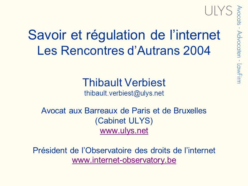 Savoir et régulation de linternet Les Rencontres dAutrans 2004 Thibault Verbiest thibault.verbiest@ulys.net Avocat aux Barreaux de Paris et de Bruxelles (Cabinet ULYS) www.ulys.net Président de lObservatoire des droits de linternet www.internet-observatory.be www.ulys.net www.internet-observatory.be