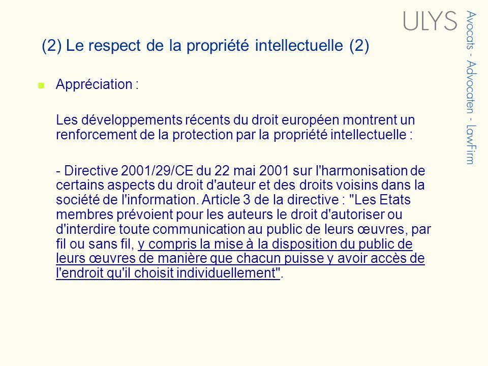 (2) Le respect de la propriété intellectuelle (2) Appréciation : Les développements récents du droit européen montrent un renforcement de la protection par la propriété intellectuelle : - Directive 2001/29/CE du 22 mai 2001 sur l harmonisation de certains aspects du droit d auteur et des droits voisins dans la société de l information.