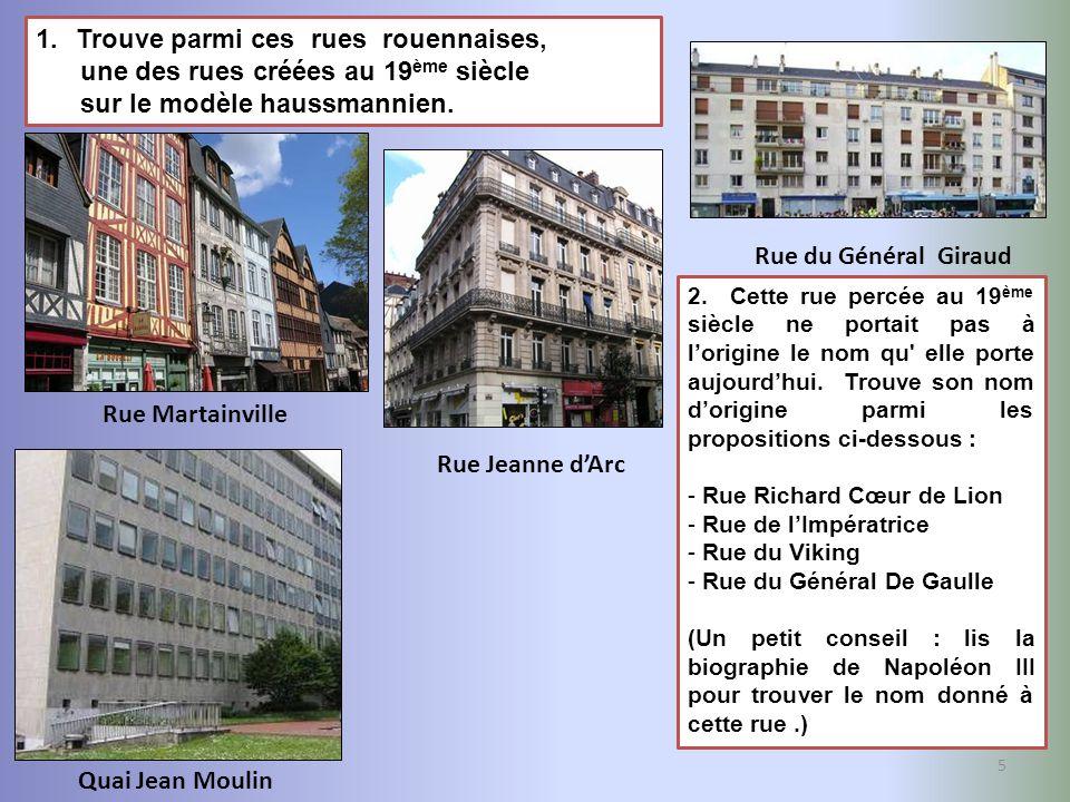 5 1.Trouve parmi ces rues rouennaises, une des rues créées au 19 ème siècle sur le modèle haussmannien. Quai Jean Moulin Rue Martainville Rue du Génér