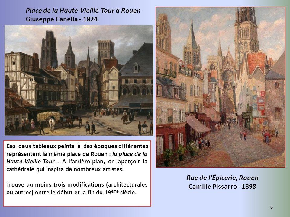 Rue de l'Épicerie, Rouen Camille Pissarro - 1898 Place de la Haute-Vieille-Tour à Rouen Giuseppe Canella - 1824 6 Ces deux tableaux peints à des époqu