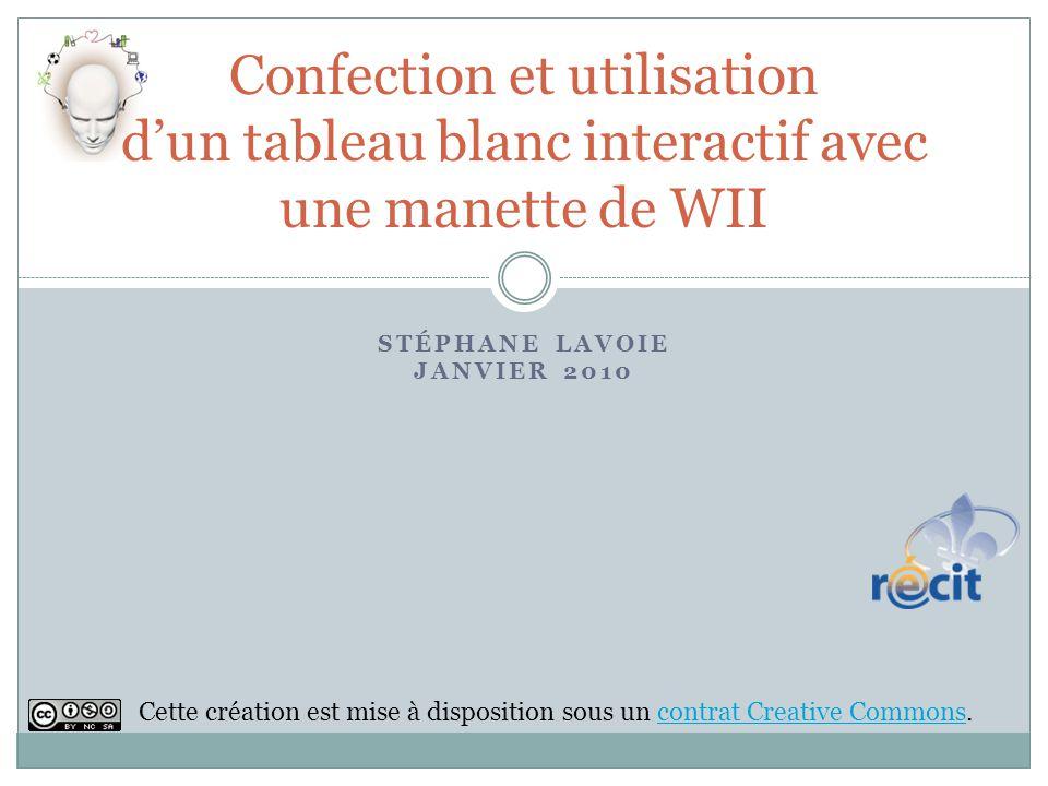 STÉPHANE LAVOIE JANVIER 2010 Confection et utilisation dun tableau blanc interactif avec une manette de WII Cette création est mise à disposition sous