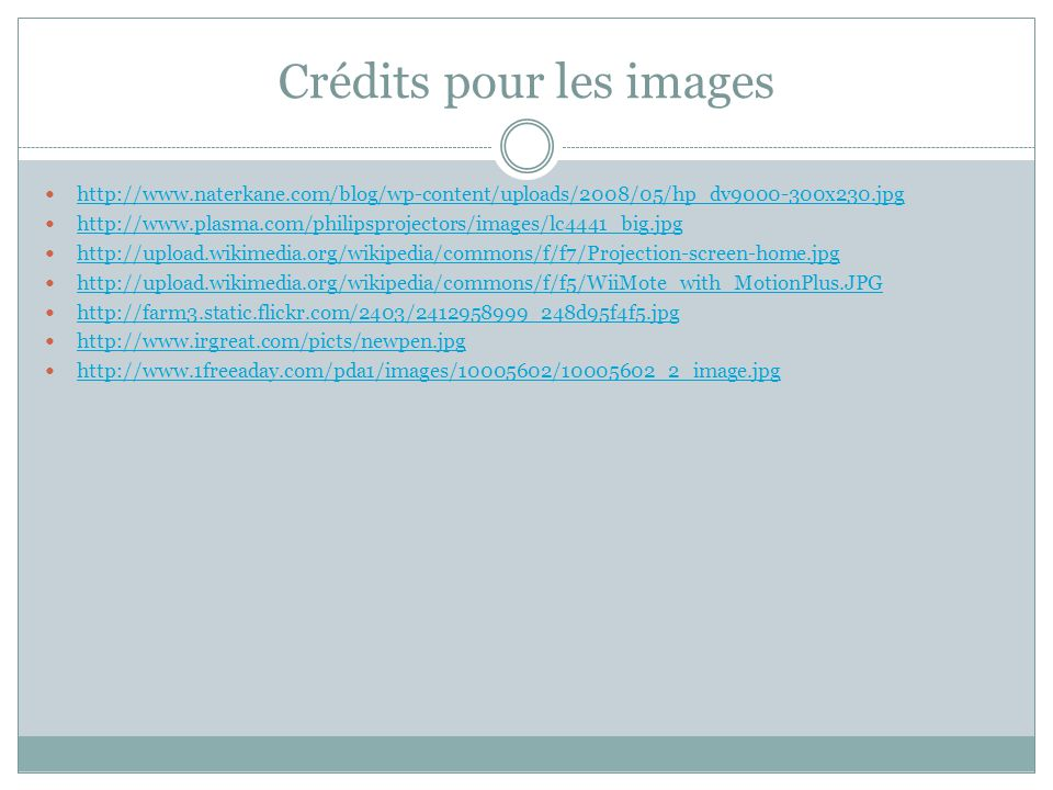 Crédits pour les images http://www.naterkane.com/blog/wp-content/uploads/2008/05/hp_dv9000-300x230.jpg http://www.plasma.com/philipsprojectors/images/lc4441_big.jpg http://upload.wikimedia.org/wikipedia/commons/f/f7/Projection-screen-home.jpg http://upload.wikimedia.org/wikipedia/commons/f/f5/WiiMote_with_MotionPlus.JPG http://farm3.static.flickr.com/2403/2412958999_248d95f4f5.jpg http://www.irgreat.com/picts/newpen.jpg http://www.1freeaday.com/pda1/images/10005602/10005602_2_image.jpg
