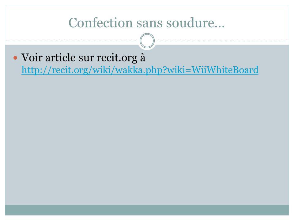 Confection sans soudure… Voir article sur recit.org à http://recit.org/wiki/wakka.php?wiki=WiiWhiteBoard http://recit.org/wiki/wakka.php?wiki=WiiWhite