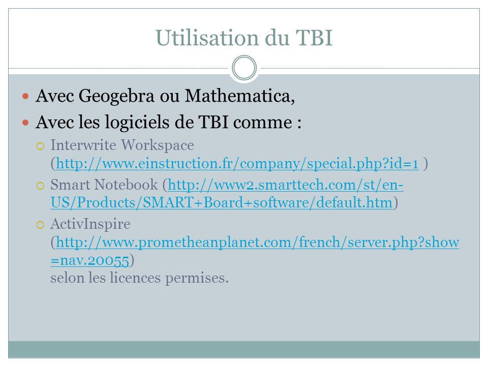 Utilisation du TBI Avec Geogebra ou Mathematica, Avec les logiciels de TBI comme : Interwrite Workspace (http://www.einstruction.fr/company/special.php?id=1 )http://www.einstruction.fr/company/special.php?id=1 Smart Notebook (http://www2.smarttech.com/st/en- US/Products/SMART+Board+software/default.htm)http://www2.smarttech.com/st/en- US/Products/SMART+Board+software/default.htm ActivInspire (http://www.prometheanplanet.com/french/server.php?show =nav.20055) selon les licences permises.http://www.prometheanplanet.com/french/server.php?show =nav.20055