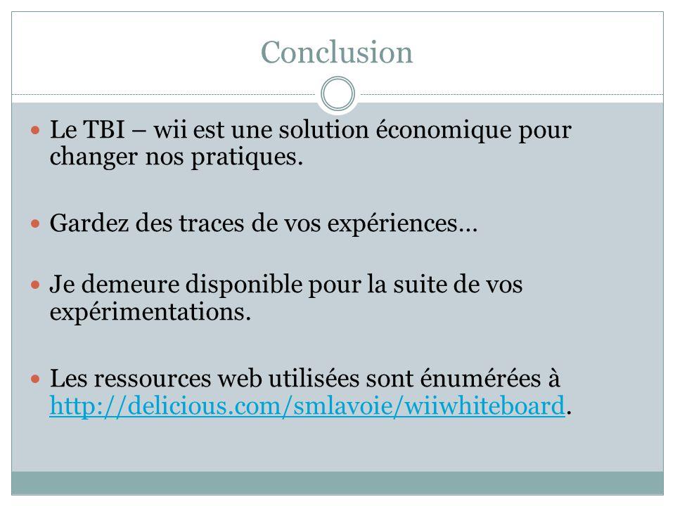 Conclusion Le TBI – wii est une solution économique pour changer nos pratiques. Gardez des traces de vos expériences… Je demeure disponible pour la su