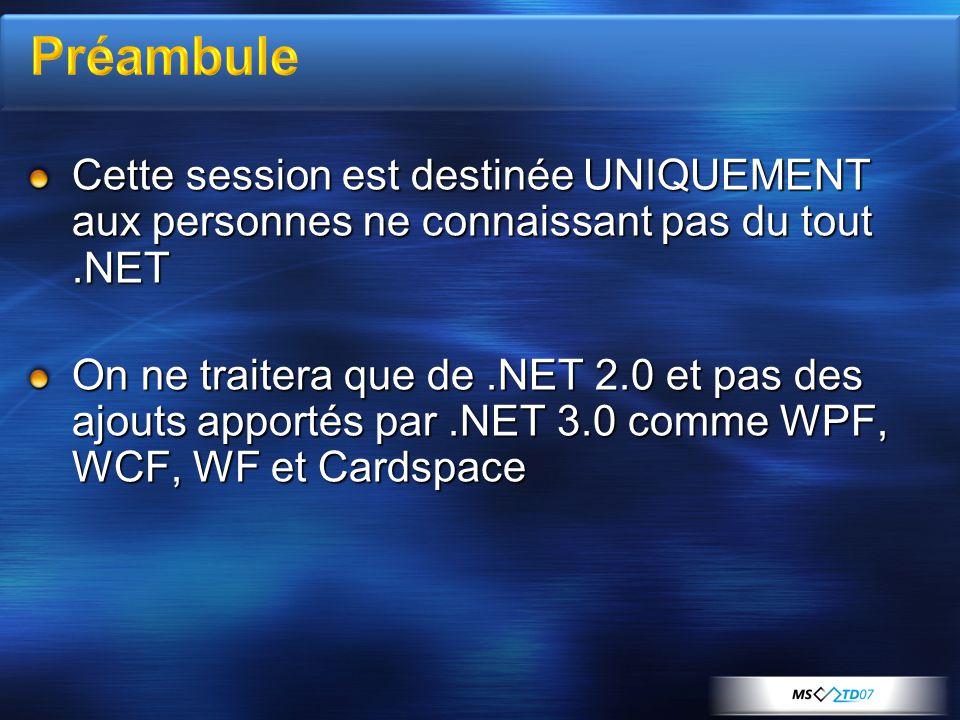 Cette session est destinée UNIQUEMENT aux personnes ne connaissant pas du tout.NET On ne traitera que de.NET 2.0 et pas des ajouts apportés par.NET 3.0 comme WPF, WCF, WF et Cardspace