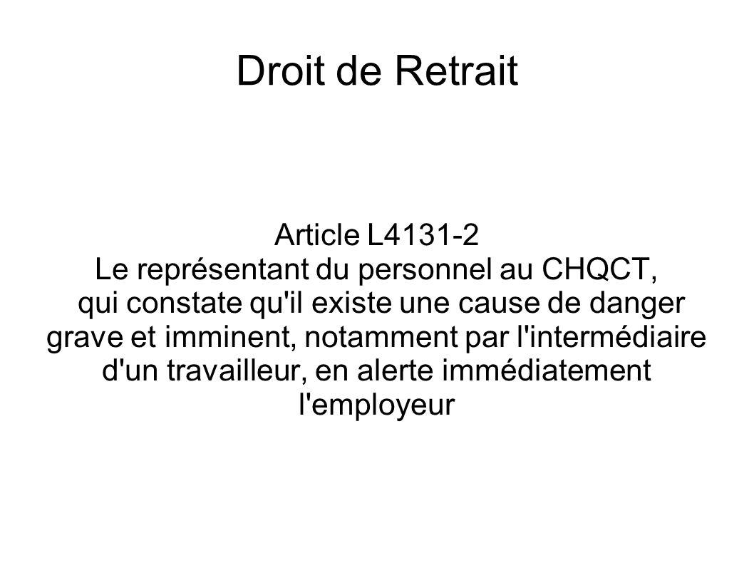Droit de Retrait Article L4131-2 Le représentant du personnel au CHQCT, qui constate qu'il existe une cause de danger grave et imminent, notamment par