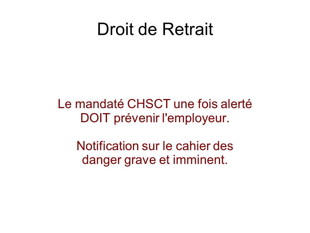 Droit de Retrait Le mandaté CHSCT une fois alerté DOIT prévenir l'employeur. Notification sur le cahier des danger grave et imminent.