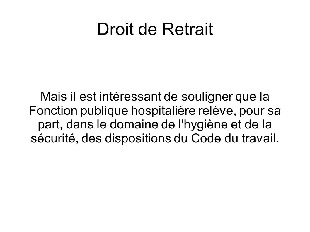 Droit de Retrait Mais il est intéressant de souligner que la Fonction publique hospitalière relève, pour sa part, dans le domaine de l hygiène et de la sécurité, des dispositions du Code du travail.
