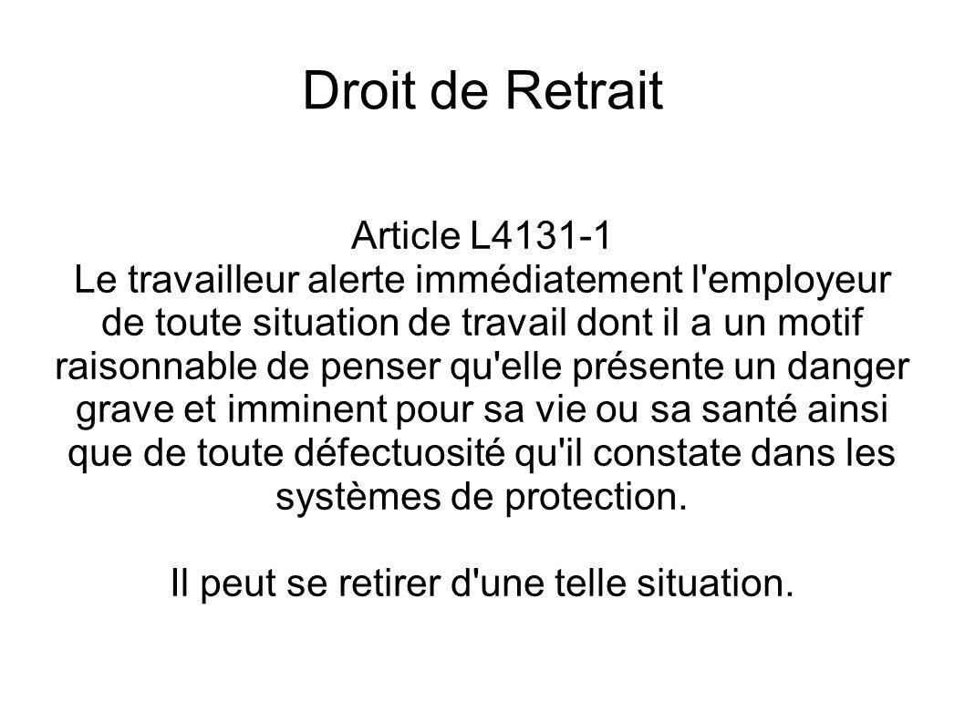 Droit de Retrait Article L4131-1 (suite) L employeur ne peut demander au travailleur qui a fait usage de son droit de retrait de reprendre son activité dans une situation de travail où persiste un danger grave et imminent résultant notamment d une défectuosité du système de protection.