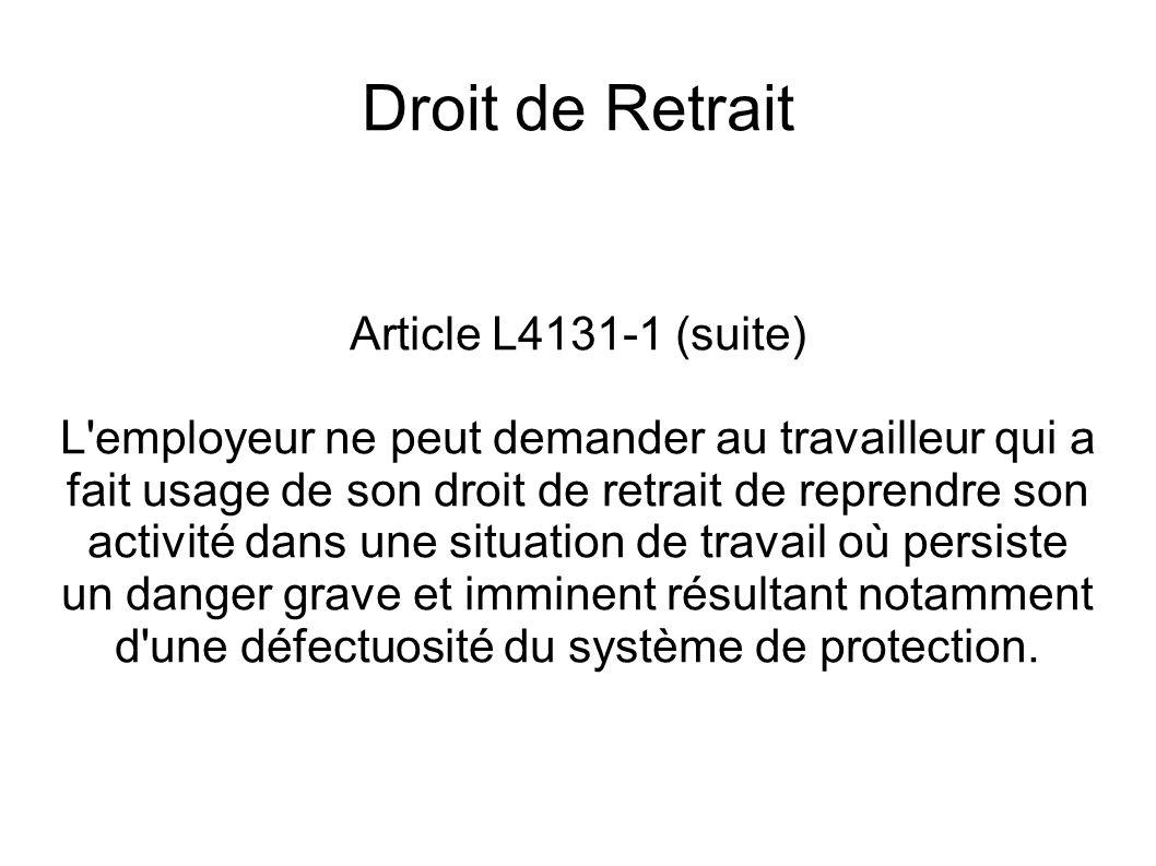Droit de Retrait Article L4131-1 (suite) L'employeur ne peut demander au travailleur qui a fait usage de son droit de retrait de reprendre son activit