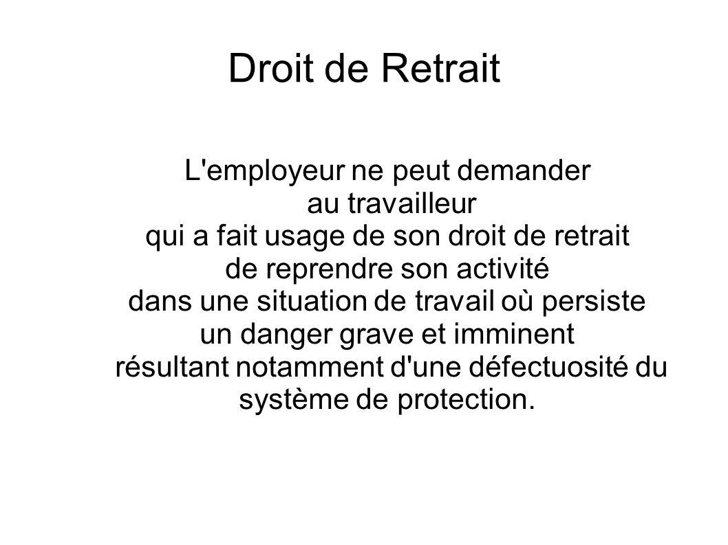 Droit de Retrait L'employeur ne peut demander au travailleur qui a fait usage de son droit de retrait de reprendre son activité dans une situation de