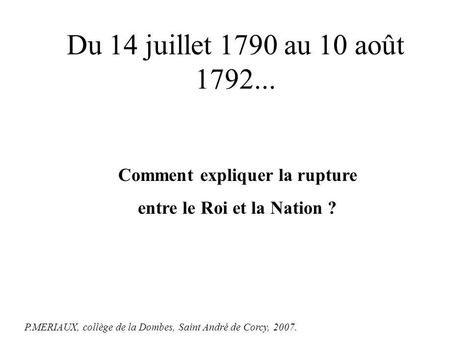 * Le 14 juillet 1790 : un roi, une nation, une loi (la constitution) * Le 10 août 1792 : le roi et sa famille sont arrêtés.