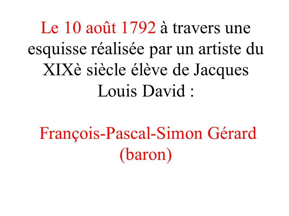 Le 10 août 1792 à travers une esquisse réalisée par un artiste du XIXè siècle élève de Jacques Louis David : François-Pascal-Simon Gérard (baron)