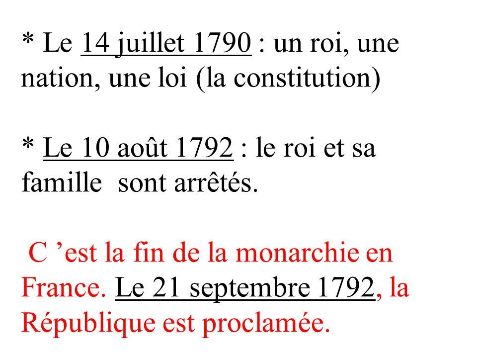 * Le 14 juillet 1790 : un roi, une nation, une loi (la constitution) * Le 10 août 1792 : le roi et sa famille sont arrêtés. C est la fin de la monarch