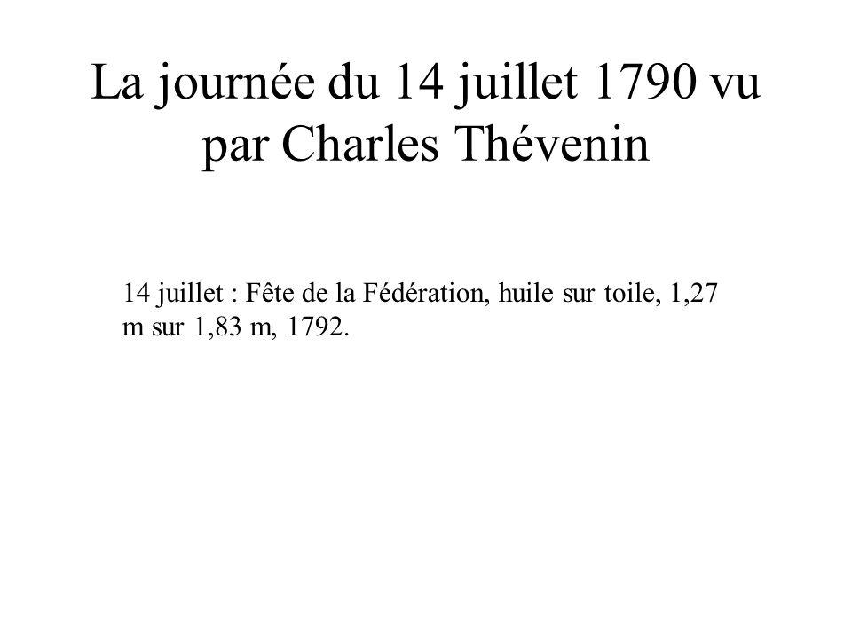La journée du 14 juillet 1790 vu par Charles Thévenin 14 juillet : Fête de la Fédération, huile sur toile, 1,27 m sur 1,83 m, 1792.