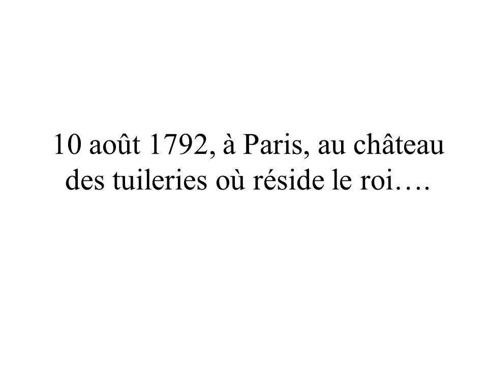 10 août 1792, à Paris, au château des tuileries où réside le roi….