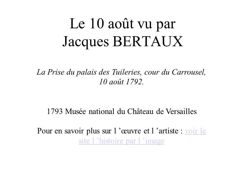 Le 10 août vu par Jacques BERTAUX La Prise du palais des Tuileries, cour du Carrousel, 10 août 1792. 1793 Musée national du Château de Versailles Pour