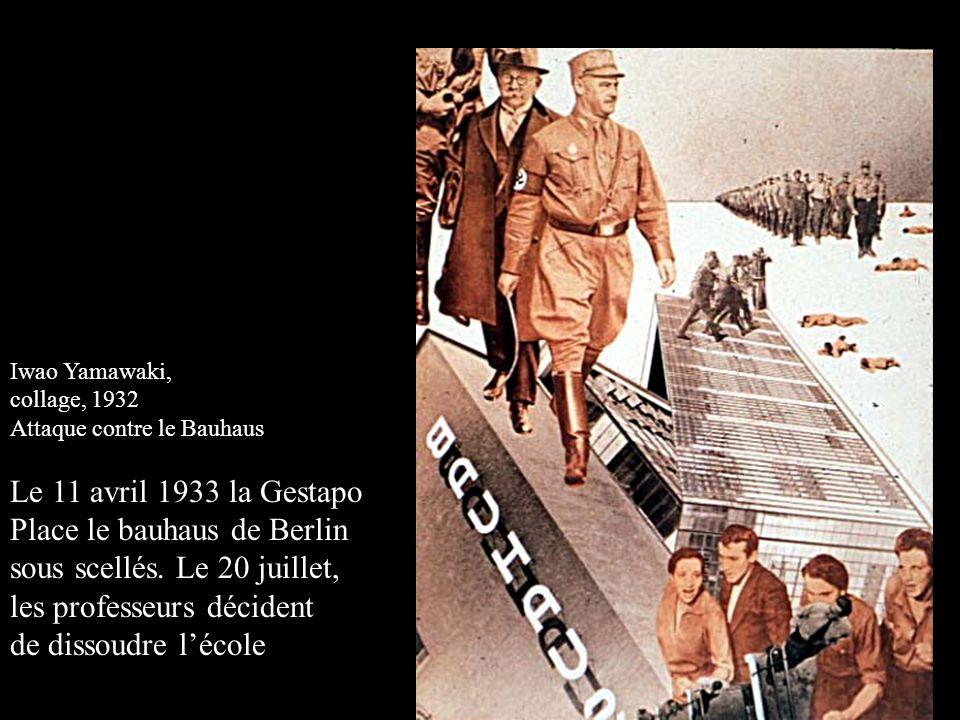 Iwao Yamawaki, collage, 1932 Attaque contre le Bauhaus Le 11 avril 1933 la Gestapo Place le bauhaus de Berlin sous scellés. Le 20 juillet, les profess